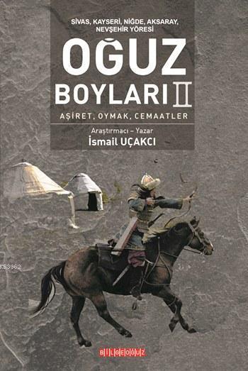 Sivas, Kayseri, Niğde, Aksaray, Nevşehir Yöresi: Oğuz Boyları II; Aşiret, Oymak, Cemaatler