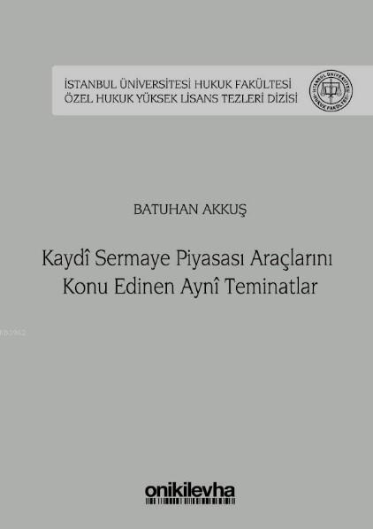 Kaydi Sermaye Piyasası Araçlarını Konu Edinen Ayni Teminatlar İstanbul Üniversitesi Hukuk Fakültesi; Özel Hukuk Yüksek Lisans Tezleri Dizisi No: 35