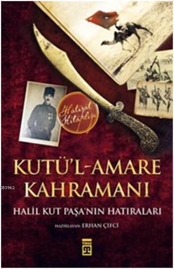 Kutü'l-Amare Kahramanı-Halil Kut Paşa'nın Hatıraları