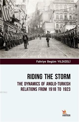 Riding The Storm; The Dynamics Of Anglo-Turkish Relations From 1918 to 1923