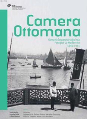 Camera Ottomana; Osmanlı İmparatorluğu'nda Fotoğraf ve Modernite 1840-1914