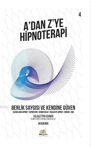 Benlik Saygısı ve Kendine Güven - A'dan Z'ye Hipnoterapi (4. Kitap) Çocuklarda Hipnoz - Depresyon - Dermatoloji - Dişçilikte Hipnoz - Doğum - OKB