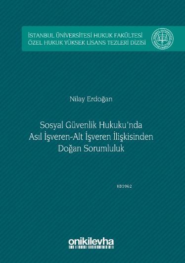 Sosyal Güvenlik Hukuku'nda Asıl İşveren-Alt İşveren İlişkisinden Doğan Sorumluluk; İstanbul Üniversitesi Hukuk Fakültesi Özel Hukuk Yüksek Lisans Tezleri Dizisi