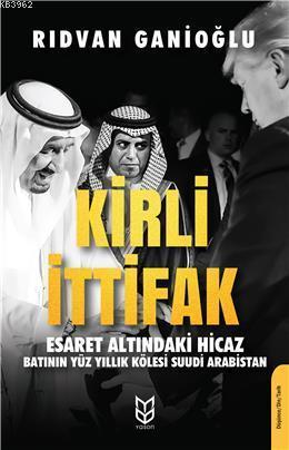Kirli İttifak Esaret Altındaki Hicaz - Batının Yüz Yıllık Kölesi Suudi Arabistan