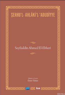 Şerhu'l-Ahlaki'l-Adudiyye; Seyfüddin Ahmed El-Ebheri