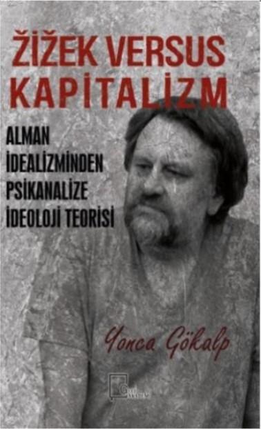 Zizek Versus Kapitalizm; Alman İdealizminden Psikanalize İdeoloji Teorisi