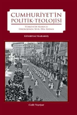 Cumhuriyet'in Politik-Teolojisi; Türkiye'de Kurucu İdeolojinin Din İhdasi