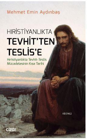 Hristiyanlıkta Tevhitten Teslise (Hıristiyanlıkta Tevhit - Teslis Mücadelesinin Kısa Tarihi)
