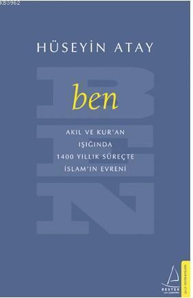 Ben; Akıl ve Kur`an Işığıda 1400 Yıllık Süreçte İslamın Evreni