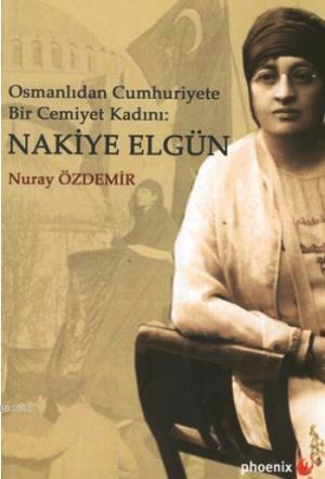 Osmanlı'dan Cumhuriyete Bir Cemiyet Kadını Nakiye Elgün