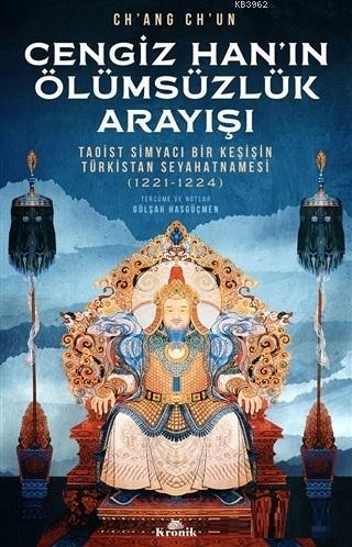 Cengiz Han'ın Ölümsüzlük Arayışı; Taoist Simyacı Bir Keşişin Türkistan Seyahatnamesi (1221-1224)