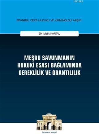 Meşru Savunmanın Hukuki Esası Bağlamında Gereklilik ve Orantılılık; İstanbul Ceza Hukuku ve Kriminoloji Arşivi Yayın No: 23