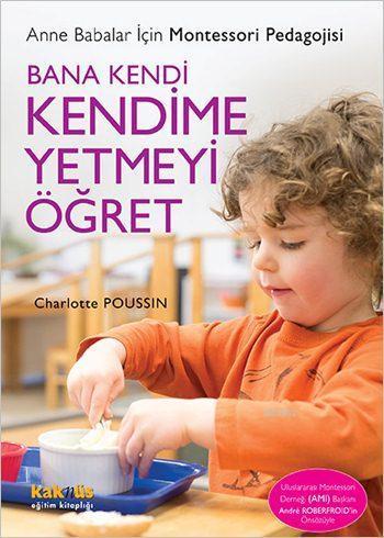 Bana Kendi Kendime Yetmeyi Öğret; Anne Babalar İçin Montessori Pedagojisi