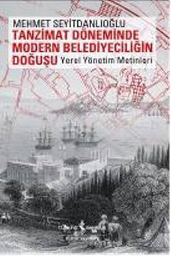 Tanzimat Döneminde Modern Belediyeciliğin Doğuşu; Yerel Yönetim Metinleri