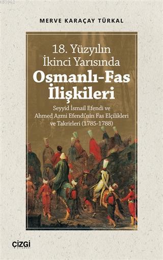 18. Yüzyılın İkinci Yarısında Osmanlı-Fas İlişkileri; Seyyid İsmail Efendi ve Ahmed Azmi Efendi'nin Fas Elçilikleri ve Takrirleri (1785-1788)