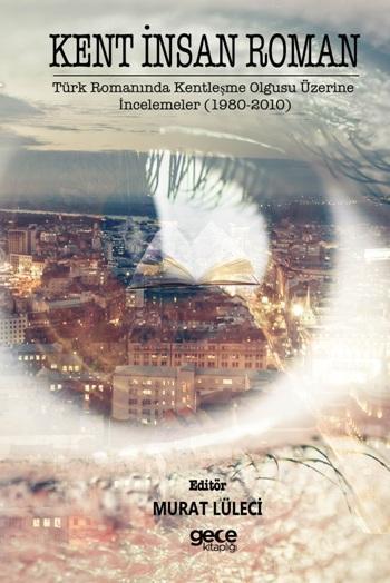 Kent İnsan Roman; Türk Romanında Kentleşme Olgusu Üzerine İncelemeler (1980-2010)