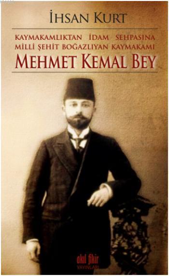 Kaymakamlıktan İdam Sehpasına Milli Şehit Boğazlıyan Kaymakamı; Mehmet Kemal Bey