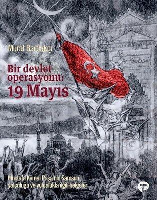 Bir Devlet Operasyonu: 19 Mayıs (Ciltli); Mustafa Kemal Paşa'nın Samsun Yolculuğu ve Yolculukla İlgili Belgeler