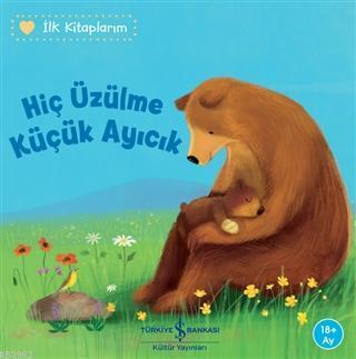 Hiç Üzülme Küçük Ayıcık - İlk Kitaplarım