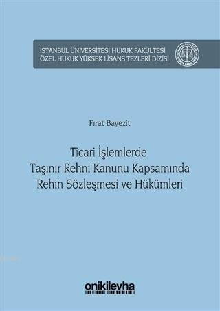 Ticari İşlemlerde Taşınır Rehni Kanunu Kapsamında Rehin Sözleşmesi ve Hükümleri; İstanbul Üniversitesi Hukuk Fakültesi Özel Hukuk Yüksek Lisans Tezleri