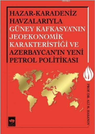 Hazar-Karadeniz Havzalarıyla Güney Kafkasya'nın Jeoekonomik Karakteristiği; Ve Azerbaycan'ın Yeni Petrol Politikası