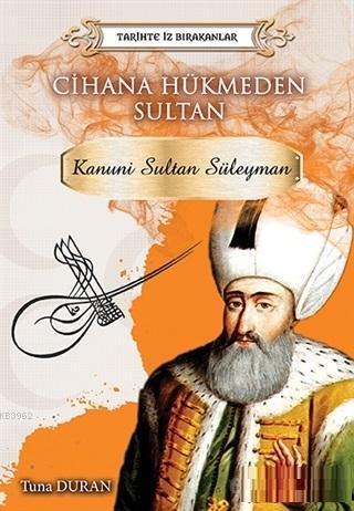 Cihana Hükmeden Sultan - Tarihte İz Bırakanlar; Kanuni Sultan Süleyman