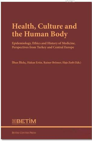 Health Culture and The Human Body; Epidemiology, Ethics and History of Medicine, Perspectives FromTurkey and Central Europe