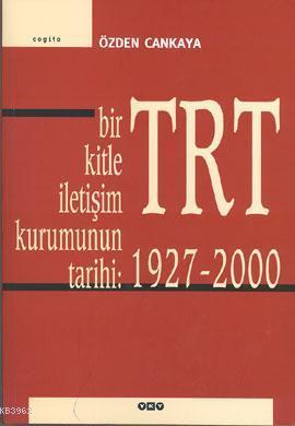 Bir Kitle İletişim Kurumunun Tarihi: TRT (1927 - 2000)