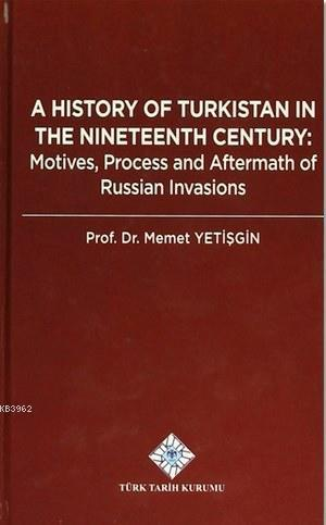 A History Of Turkistan in the Nineteenth Century; Motives, Process and Aftermath of Russian Invasions