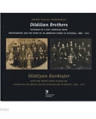 Dildilyan Kardeşler / Dildilian Brothers; Kayıp Bir Ermeni Evinin Hatıraları Anadolu'da Bir Ermeni Ailenin Fotoğrafları ve Öyküsü 1888-1923