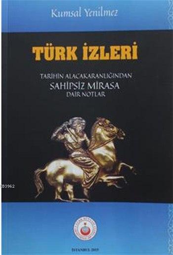 Türk İzleri; Tarihin Karanlığından Sahipsiz Mirasa Dair Notlar