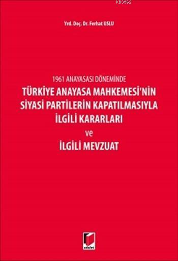 1961 Anayasası Döneminde Türkiye Anayasa Mahkemesinin Siyasi Partilerin Kapatılmasıyla İlgili; Kararları ve İlgili Mevzuatı