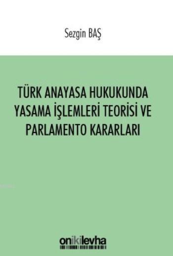 Türk Anayasa Hukukunda Yasama İşlemleri Teorisi ve Parlamento Kararları