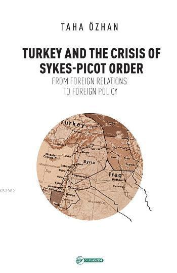 Turkey And The Crisis Of Sykes-Picot Order; From Foreign Relations To Foreign Policy