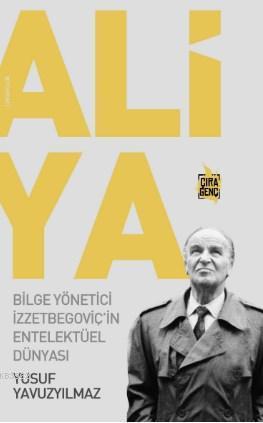 Aliya - Bilge Yönetici İzzetbegoviç'in Entelektüel Dünyası