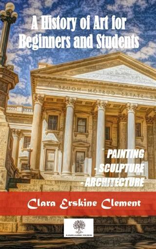 A History Of Art For Beginners and Students; Painting, Sculpture, Architecture