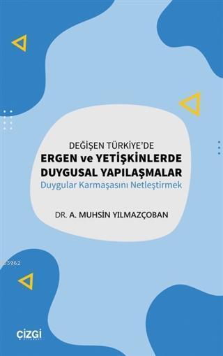 Değişen Türkiye'de Ergen ve Yetişkinlerde Duygusal Yapılaşmalar; Duygular Karmaşasını Netleştirmek