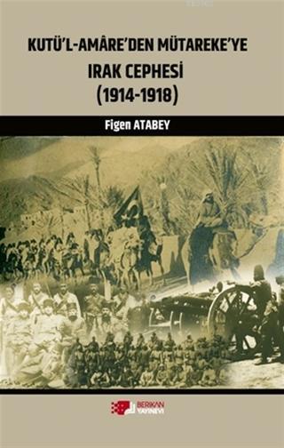 Kutü'l-Amare'den Mütareke'ye Irak Cephesi; (1914 - 1918)