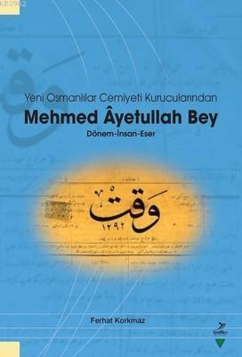Yeni Osmanlılar Cemiyeti Kurucularından Mehmed Ayetullah Bey; Dönem - İnsan - Eser
