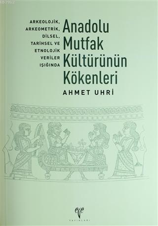 Anadolu Mutfak Kültürünün Kökenleri; Arkeolojik, Arkeometrik, Dilsel, Tarihsel ve Etnolojik Veriler