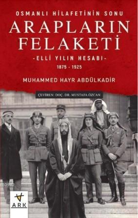 Osmanlı Hilafetinin Sonu Arapların Felaketi; Elli Yılın Hesabı - 1875 - 1925