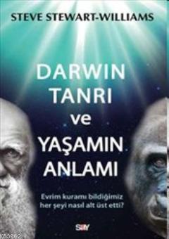 Darwin Tanrı ve Yaşamın Anlamı; Evrim Kuramı Bildiğimiz Her Şeyi Nasıl Alt Üst Etti?