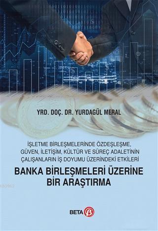 Banka Birleşmeleri Üzerine Bir Araştırma; İşletme Birleşmelerinde Özdeşleşme, Güven, İletişim, Kültür ve Süreç Adaletinin Çalışanların İş Doyu
