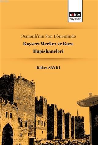 Osmanlı'nın Son Döneminde Kayseri Merkez ve Kaza Hapishaneleri