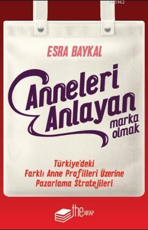 Anneleri Anlayan Marka Olmak; Türkiye'deki Farklı Anne Profilleri Üzerine Pazarlama Stratejileri