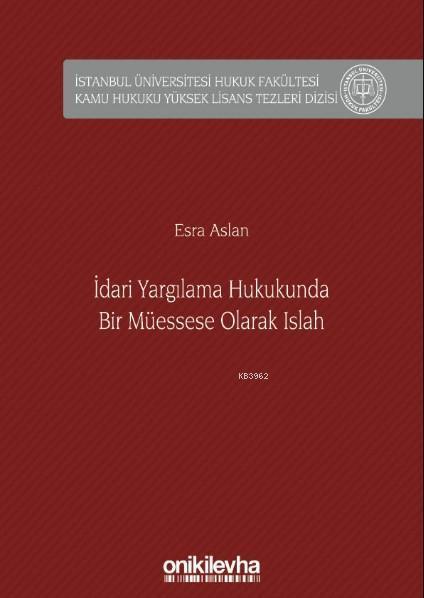 İdari Yargılama Hukukunda Bir Müessese Olarak Islah İstanbul Üniversitesi Hukuk Fakültesi; Kamu Hukuku Yüksek Lisans Tezleri Dizisi No: 6