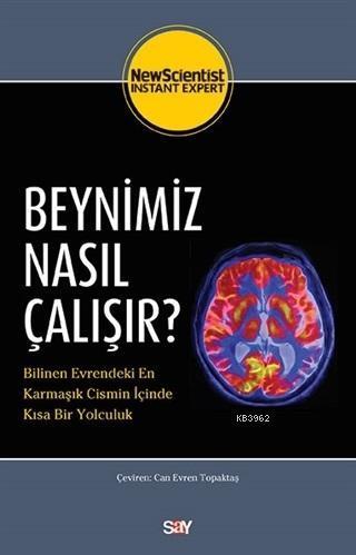 Beynimiz Nasıl Çalışır?; Bilinen Evrendeki En Karmaşık Cismin İçinde Kısa Bir Yolculuk