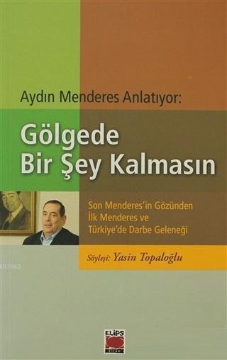 Aydın Menderes Anlatıyor: Gölgede Bir Şey Kalmasın Son Menderes'in Gözünden İlk Menderes ve Türkiye'de Darbe Geleneği