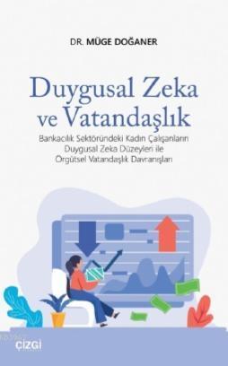 Duygusal Zeka ve Vatandaşlık; Bankacılık Sektöründeki Kadın Çalışanların Duygusal Zeka Düzeyleri,Örgütsel Vatandaşlık Davranışları