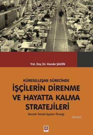 Küreselleşme Sürecinde İşçilerin Direnme ve Hayatta Kalma Stratejileri; Denizli Tekstil İşçileri Örneği